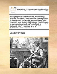 Topographical Miscellanies, Containing Ancient Histories, and Modern Descriptions, of Mansions, Churches, Monuments, and Families, with Many Engravings, Particularly of Ancient Architecture, Throughout England. Vol.I. Volume 1 of 1 by Egerton Brydges