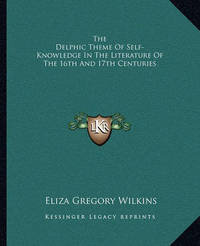 The Delphic Theme of Self-Knowledge in the Literature of the 16th and 17th Centuries by Eliza Gregory Wilkins