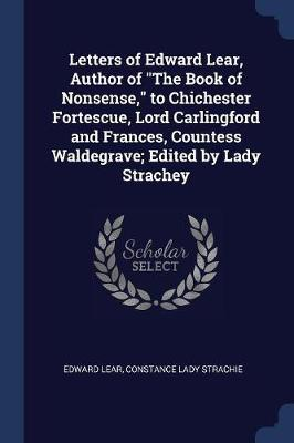 Letters of Edward Lear, Author of the Book of Nonsense, to Chichester Fortescue, Lord Carlingford and Frances, Countess Waldegrave; Edited by Lady Strachey by Edward Lear