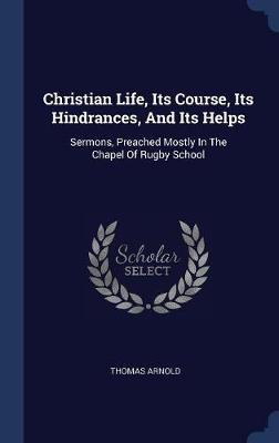 Christian Life, Its Course, Its Hindrances, and Its Helps by Thomas Arnold