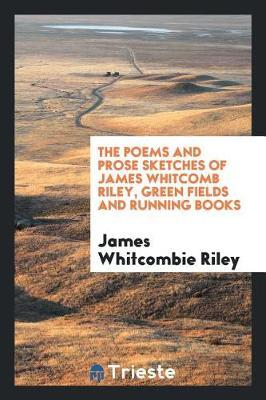 The Poems and Prose Sketches of James Whitcomb Riley, Green Fields and Running Books by James Whitcombie Riley image