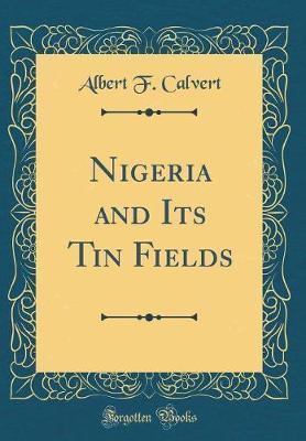Nigeria and Its Tin Fields (Classic Reprint) by Albert F. Calvert