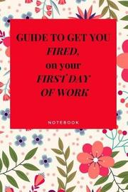 Guide to Get You Fired on Your First Day of Work Notebook by Everyday Journal