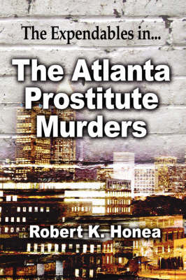 The Atlanta Prostitute Murders: The Expendables In. by Robert K Honea