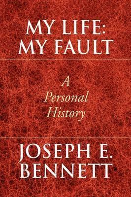 My Life: My Fault by Joseph E. Bennett