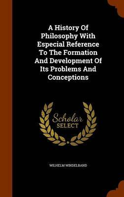 A History of Philosophy with Especial Reference to the Formation and Development of Its Problems and Conceptions by Wilhelm Windelband