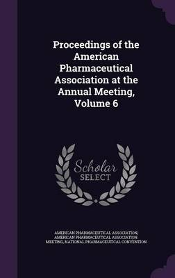 Proceedings of the American Pharmaceutical Association at the Annual Meeting, Volume 6