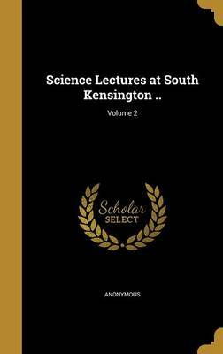 Science Lectures at South Kensington ..; Volume 2