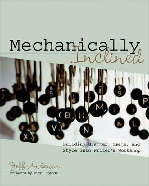 Mechanically Inclined: Building Grammar, Usage, and Style into Writer's Workshop by Jeff Anderson