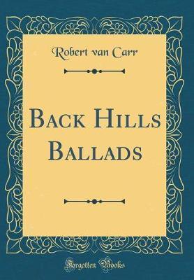 Back Hills Ballads (Classic Reprint) by Robert Van Carr image