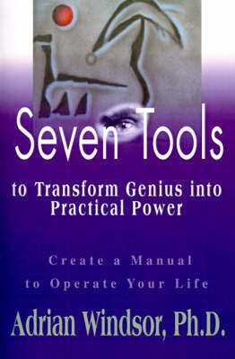 Seven Tools to Transform Genius Into Practical Power: Create a Manual to Operate Your Life by Adrian Sharon Windsor image