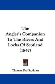 The Angler's Companion To The Rivers And Lochs Of Scotland (1847) by Thomas Tod Stoddart image