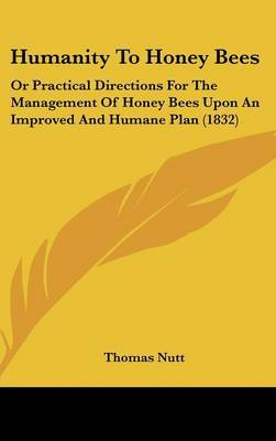Humanity To Honey Bees: Or Practical Directions For The Management Of Honey Bees Upon An Improved And Humane Plan (1832) by Thomas Nutt image