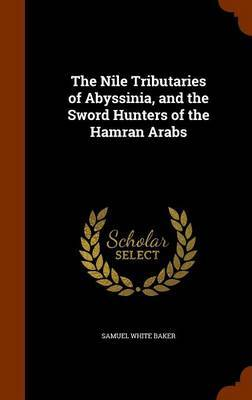 The Nile Tributaries of Abyssinia, and the Sword Hunters of the Hamran Arabs by Samuel White Baker