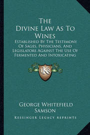 The Divine Law as to Wines: Established by the Testimony of Sages, Physicians, and Legislators Against the Use of Fermented and Intoxicating Wines (1880) by George Whitefield Samson