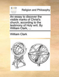 An Essay to Discover the Visible Marks of Christ's Church, According to the Testimony of Holy Writ. by William Clark, ... by William Clark