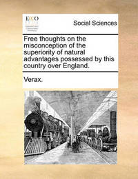 Free Thoughts on the Misconception of the Superiority of Natural Advantages Possessed by This Country Over England. by . Verax