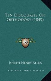 Ten Discourses on Orthodoxy (1849) by Joseph Henry Allen