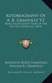 Autobiography of A. B. Granville V2: Being Eighty-Eight Years of the Life of a Physician (1874) by Augustus Bozzi Granville