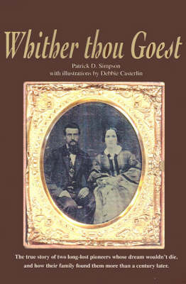 Whither Thou Goest: The True Story of Two Long-Lost Pioneers Whose Dream Wouldn't Die, and How Their Family Found Them More Than a Century Later by Patrick Simpson