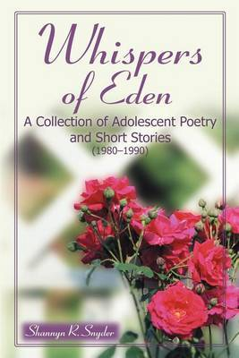 Whispers of Eden: A Collection of Adolescent Poetry and Short Stories (1980-1990) by Shannyn Snyder