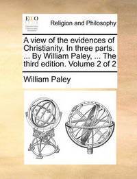 A View of the Evidences of Christianity. in Three Parts. ... by William Paley, ... the Third Edition. Volume 2 of 2 by William Paley