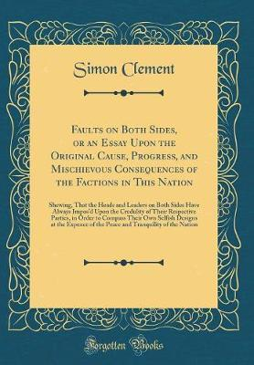 Faults on Both Sides, or an Essay Upon the Original Cause, Progress, and Mischievous Consequences of the Factions in This Nation by Simon Clement