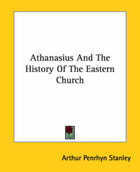 Athanasius and the History of the Eastern Church by Arthur Penrhyn Stanley