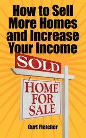 How to Sell More Homes and Increase Your Income by Curt Fletcher