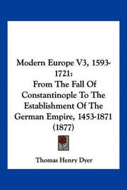 Modern Europe V3, 1593-1721: From the Fall of Constantinople to the Establishment of the German Empire, 1453-1871 (1877) by Thomas Henry Dyer