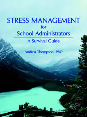 Stress Management for School Administrators: A Survival Guide by Andrea Thompson Ph.D.