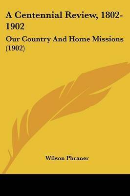 A Centennial Review, 1802-1902: Our Country and Home Missions (1902) by Wilson Phraner