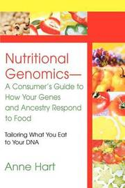 Nutritional Genomics - A Consumer's Guide to How Your Genes and Ancestry Respond to Food by Anne Hart