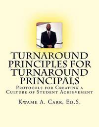 Turnaround Principles for Turnaround Principals: Protocols for Creating a Culture of Student Achievement by Kwame Andre Carr Ed S image