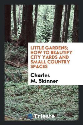 Little Gardens; How to Beautify City Yards and Small Country Spaces by Charles M Skinner