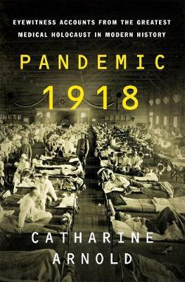 Pandemic 1918 by Catharine Arnold