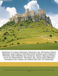 Hertslet's China Treaties: Treaties, &C. Between Great Britain and China; And Between China and Foreign Powers; And Orders in Council, Rules, Regulations, Acts of Parliament, Decrees, &C. Affecting British Interests in China. in Force on the 1st January, by Edward Hertslet