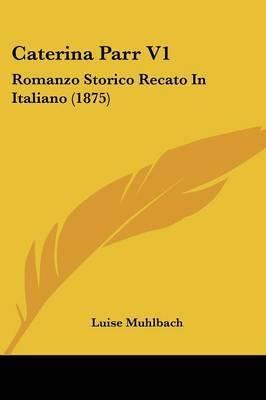 Caterina Parr V1: Romanzo Storico Recato in Italiano (1875) by Luise Muhlbach