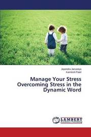 Manage Your Stress Overcoming Stress in the Dynamic Word by Jarsaniya Jayendra
