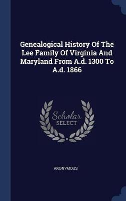 Genealogical History of the Lee Family of Virginia and Maryland from A.D. 1300 to A.D. 1866 by * Anonymous image