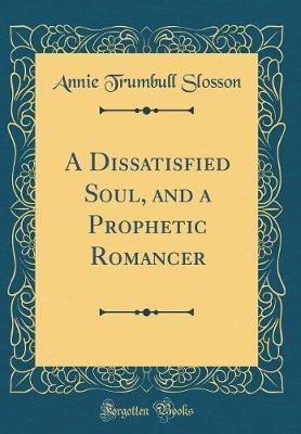 A Dissatisfied Soul, and a Prophetic Romancer (Classic Reprint) by Annie (Trumbull) Slosson image