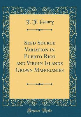 Seed Source Variation in Puerto Rico and Virgin Islands Grown Mahoganies (Classic Reprint) by T F Geary