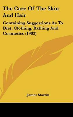 The Care of the Skin and Hair: Containing Suggestions as to Diet, Clothing, Bathing and Cosmetics (1902) by James Startin image