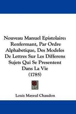 Nouveau Manuel Epistolaire: Renfermant, Par Ordre Alphabetique, Des Modeles De Lettres Sur Les Differens Sujets Qui Se Presentent Dans La Vie (1785) by Louis Mayeul Chaudon