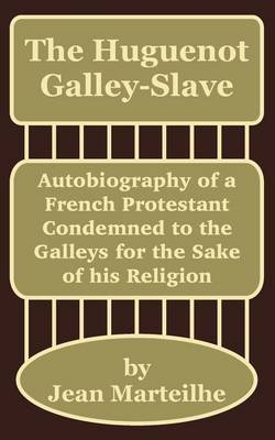The Huguenot Galley-Slave: Autobiography of a French Protestant Condemned to the Galleys for the Sake of His Religion by Jean Marteilhe