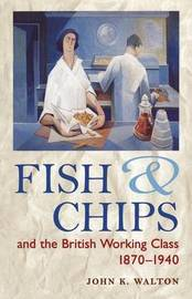 Fish and Chips and the British Working Class, 1870-1940 by John K Walton
