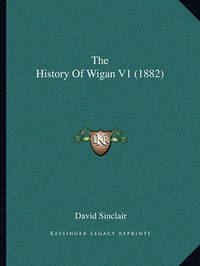 The History of Wigan V1 (1882) by David Sinclair