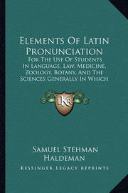 Elements of Latin Pronunciation: For the Use of Students in Language, Law, Medicine, Zoology, Botany, and the Sciences Generally in Which Latin Words Are Used (1851) by Samuel Stehman Haldeman