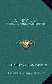 A New Day: A Poem in Songs and Sonnets by Richard Watson Gilder