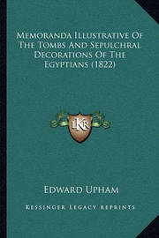 Memoranda Illustrative of the Tombs and Sepulchral Decorations of the Egyptians (1822) by Edward Upham